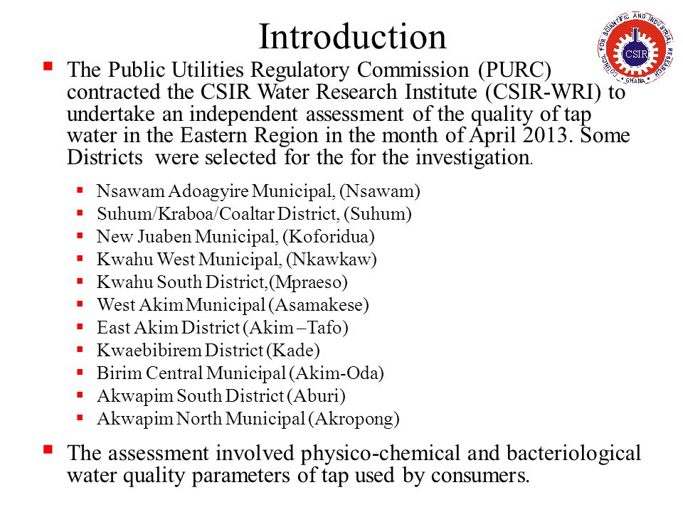 Introduction  The Public Utilities Regulatory Commission (PURC) contracted the CSIR Water Research Institute (CSIR-WRI) to undertake an independent assessment of the quality of tap water in the Eastern Region in the month of April 2013.