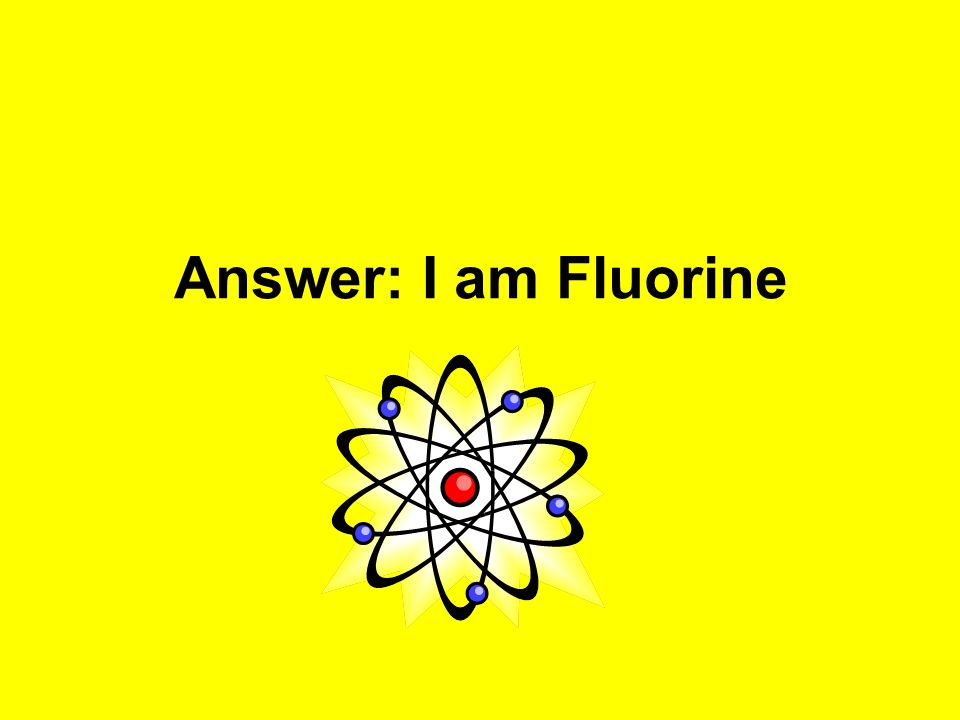 Answer: I am Fluorine