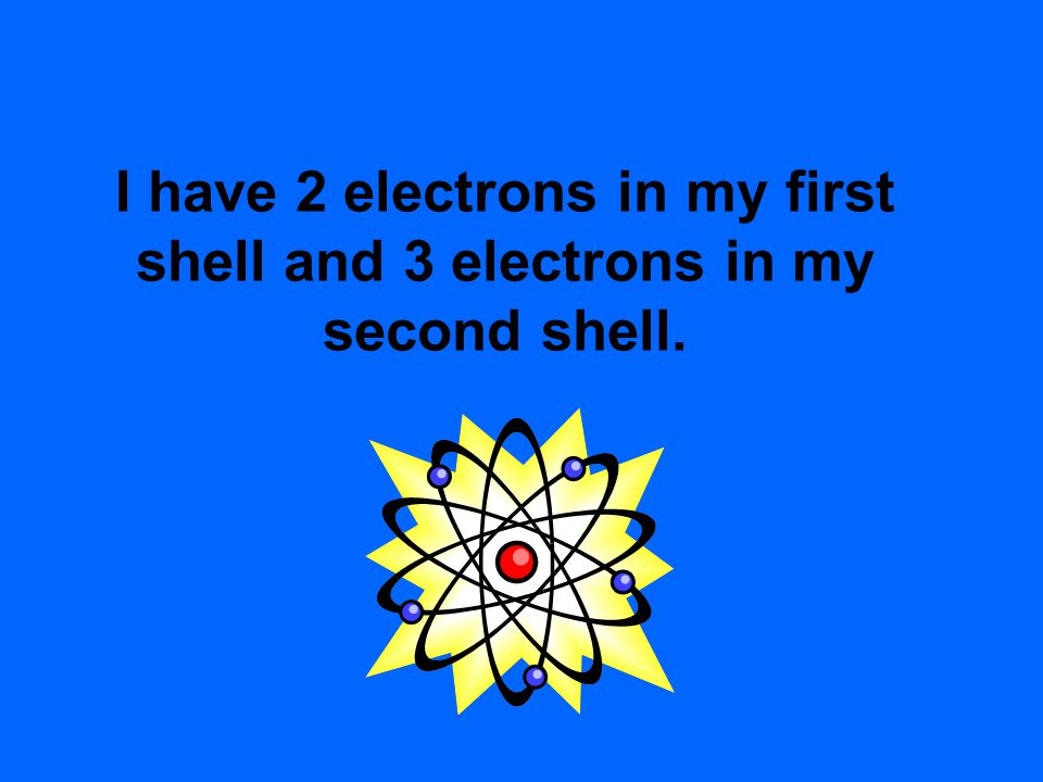 I have 2 electrons in my first shell and 3 electrons in my second shell.