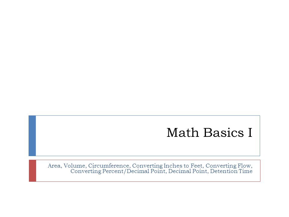 Math Basics I Area, Volume, Circumference, Converting Inches to Feet, Converting Flow, Converting Percent/Decimal Point, Decimal Point, Detention Time