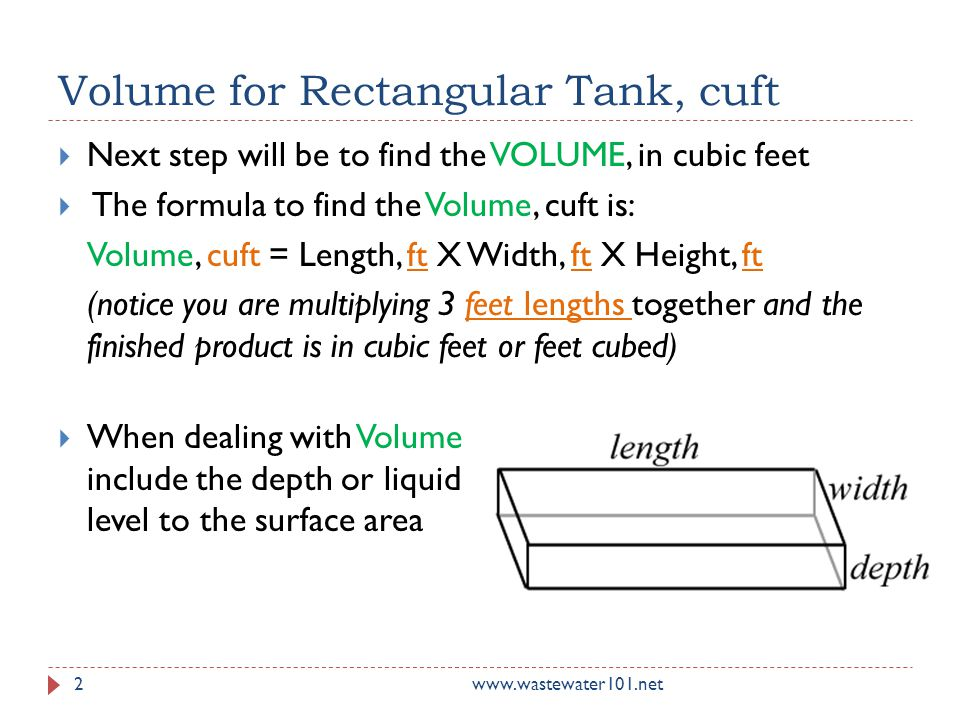 Volume for Rectangular Tank, cuft www.wastewater101.net2  Next step will be to find the VOLUME, in cubic feet  The formula to find the Volume, cuft is: Volume, cuft = Length, ft X Width, ft X Height, ft (notice you are multiplying 3 feet lengths together and the finished product is in cubic feet or feet cubed)  When dealing with Volume include the depth or liquid level to the surface area