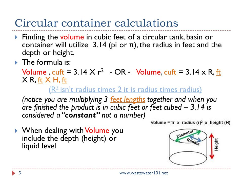 Circular container calculations www.wastewater101.net  Finding the volume in cubic feet of a circular tank, basin or container will utilize 3.14 (pi or π ), the radius in feet and the depth or height.