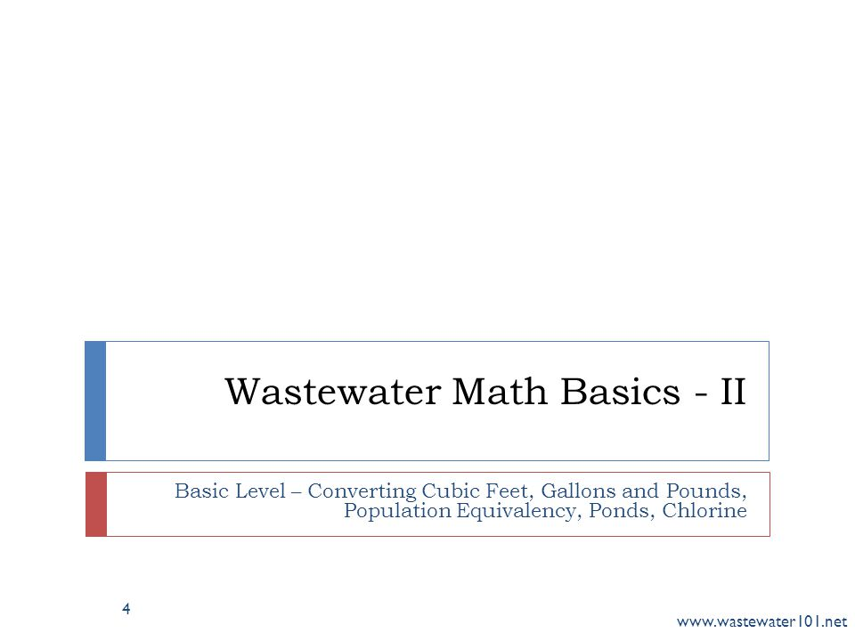 Wastewater Math Basics - II Basic Level – Converting Cubic Feet, Gallons and Pounds, Population Equivalency, Ponds, Chlorine www.wastewater101.net 4