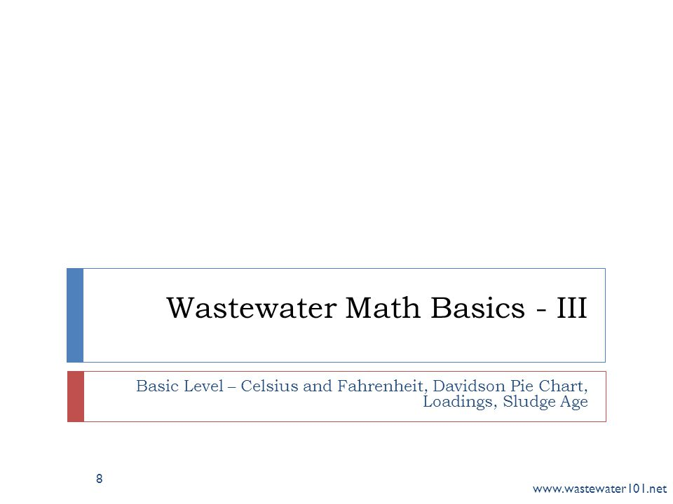 Wastewater Math Basics - III Basic Level – Celsius and Fahrenheit, Davidson Pie Chart, Loadings, Sludge Age www.wastewater101.net 8