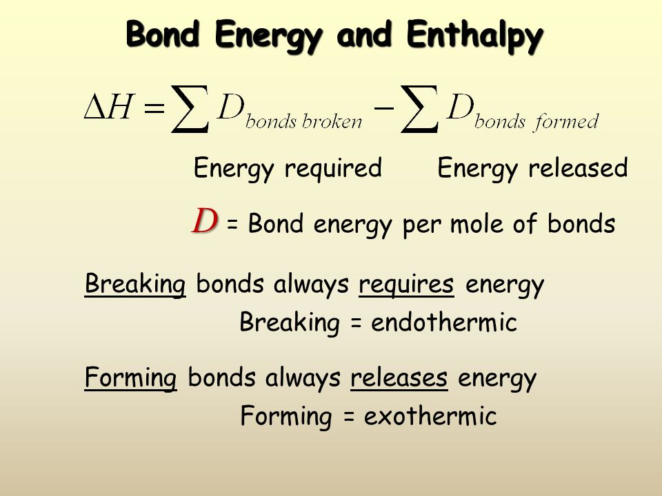 Bond Energy and Enthalpy D D = Bond energy per mole of bonds Energy requiredEnergy released Breaking bonds always requires energy Breaking = endothermic Forming bonds always releases energy Forming = exothermic