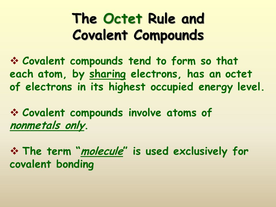 The Octet Rule and Covalent Compounds  Covalent compounds tend to form so that each atom, by sharing electrons, has an octet of electrons in its highest occupied energy level.