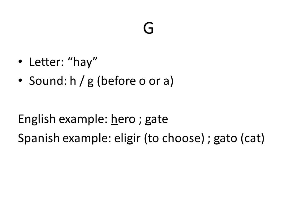 G Letter: hay Sound: h / g (before o or a) English example: hero ; gate Spanish example: eligir (to choose) ; gato (cat)