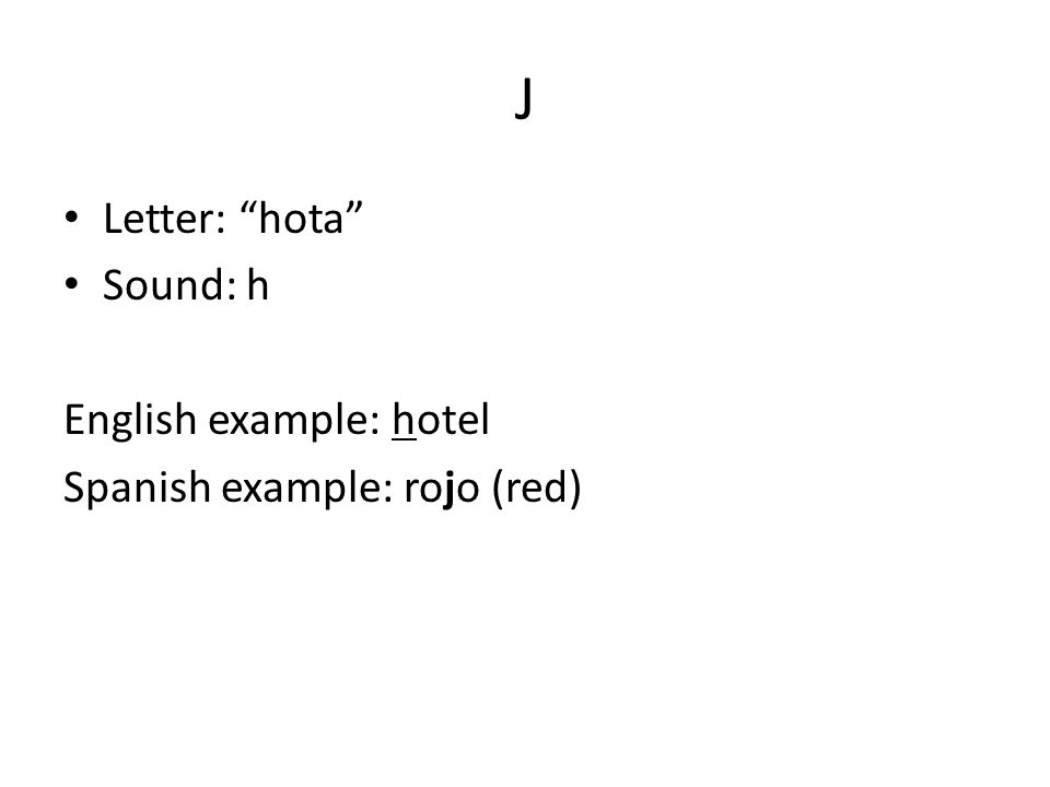 J Letter: hota Sound: h English example: hotel Spanish example: rojo (red)