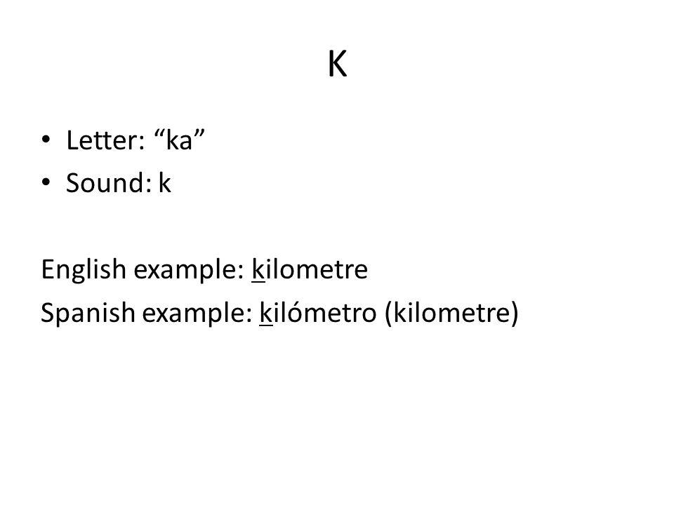 K Letter: ka Sound: k English example: kilometre Spanish example: kilómetro (kilometre)