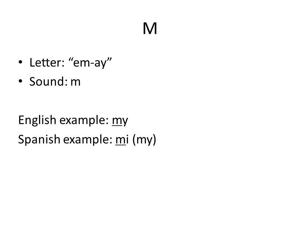 M Letter: em-ay Sound: m English example: my Spanish example: mi (my)