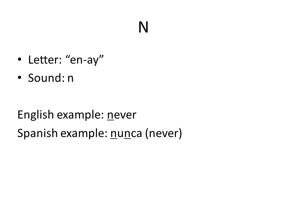N Letter: en-ay Sound: n English example: never Spanish example: nunca (never)