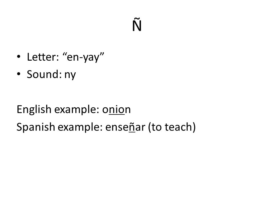 Ñ Letter: en-yay Sound: ny English example: onion Spanish example: enseñar (to teach)