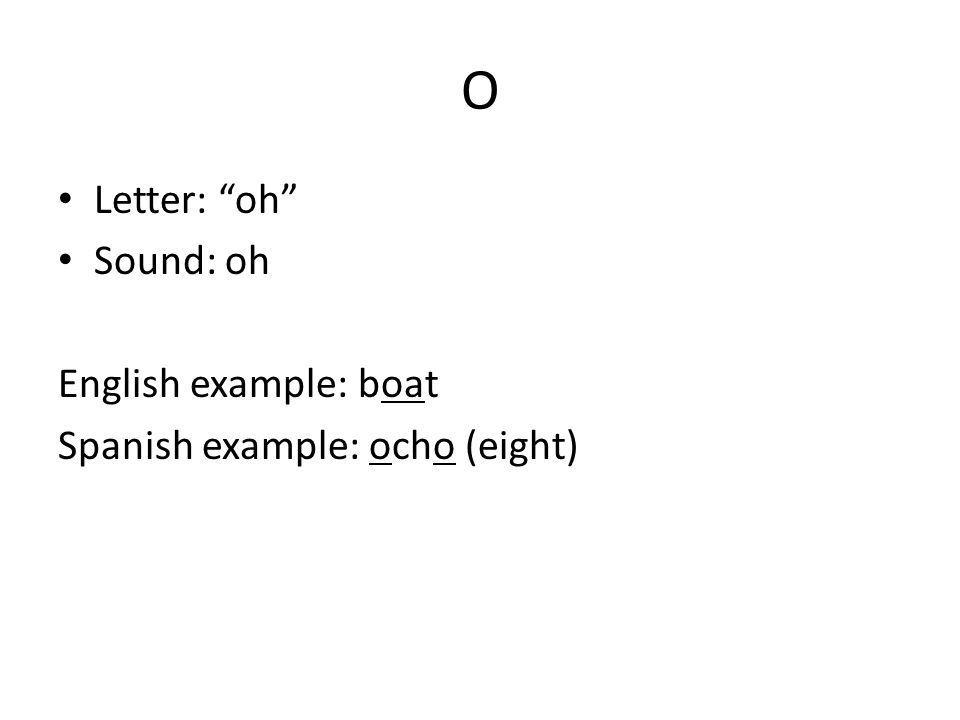 O Letter: oh Sound: oh English example: boat Spanish example: ocho (eight)