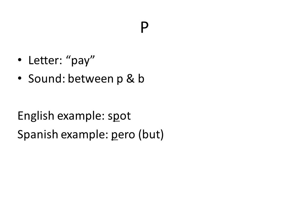P Letter: pay Sound: between p & b English example: spot Spanish example: pero (but)