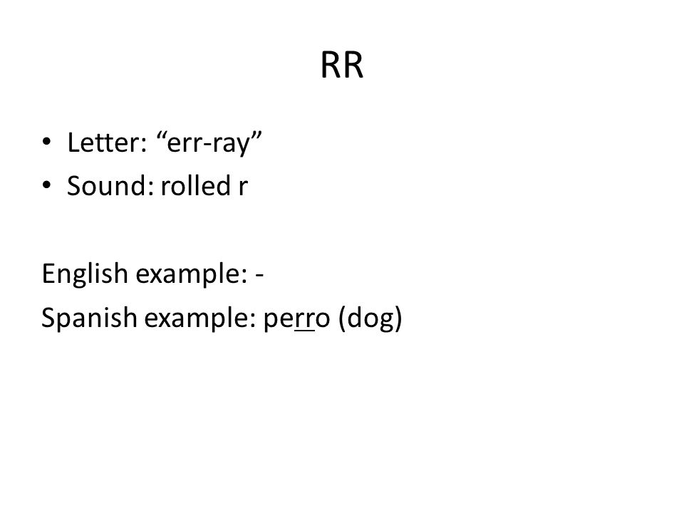 RR Letter: err-ray Sound: rolled r English example: - Spanish example: perro (dog)
