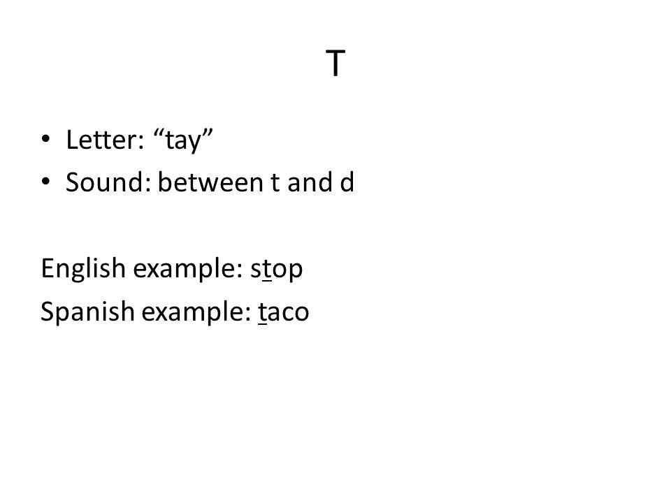 T Letter: tay Sound: between t and d English example: stop Spanish example: taco