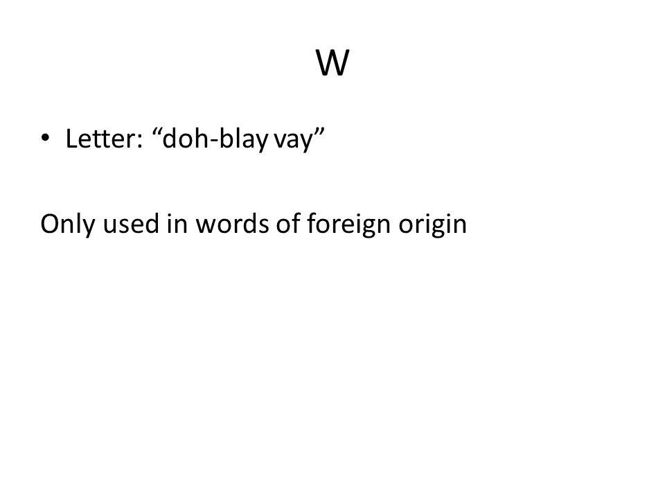 W Letter: doh-blay vay Only used in words of foreign origin
