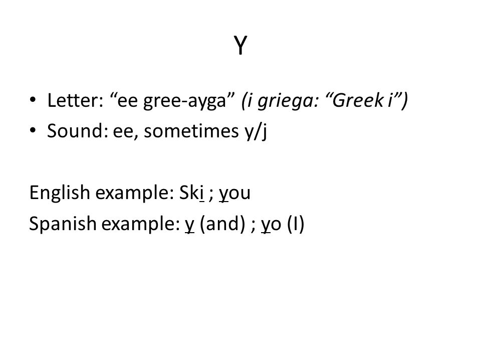 Y Letter: ee gree-ayga (i griega: Greek i ) Sound: ee, sometimes y/j English example: Ski ; you Spanish example: y (and) ; yo (I)