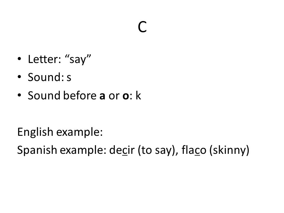 C Letter: say Sound: s Sound before a or o: k English example: Spanish example: decir (to say), flaco (skinny)