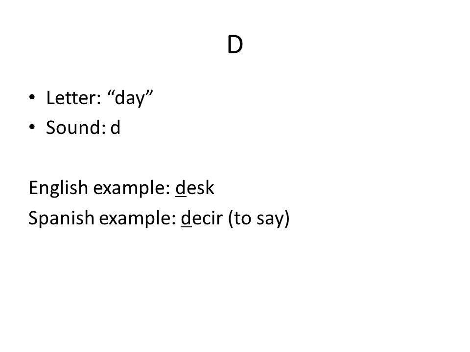 D Letter: day Sound: d English example: desk Spanish example: decir (to say)