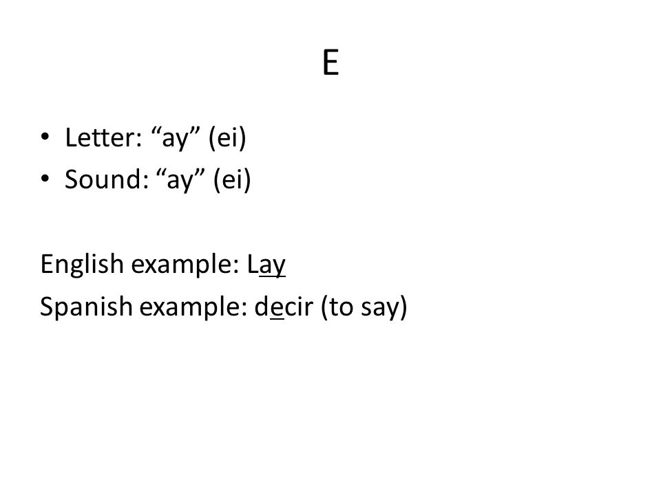 E Letter: ay (ei) Sound: ay (ei) English example: Lay Spanish example: decir (to say)