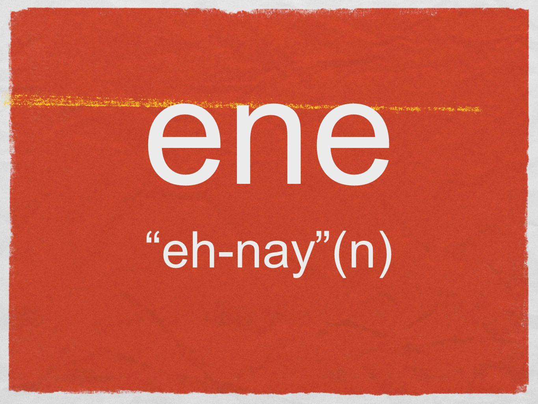 ene eh-nay (n)