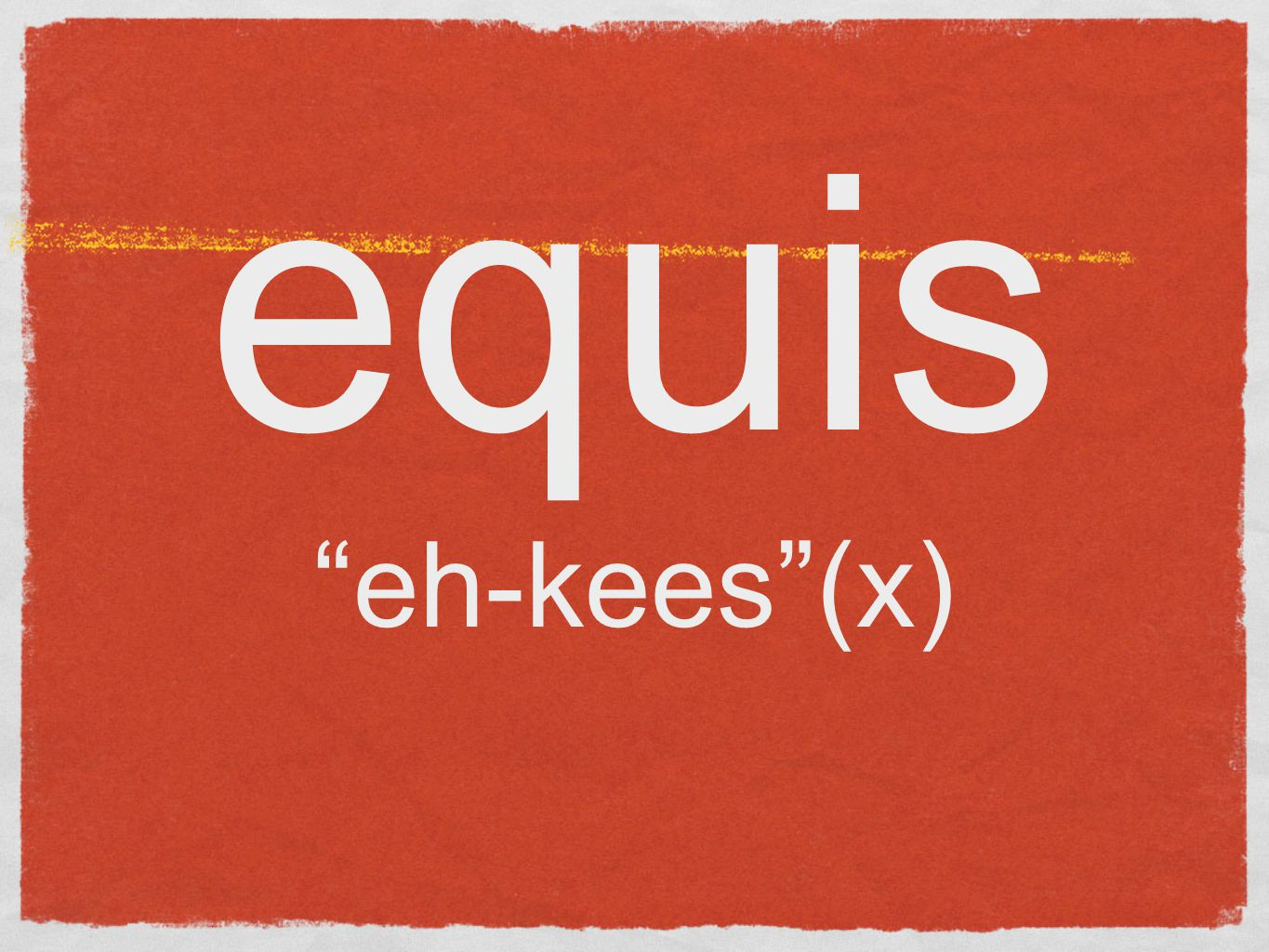 equis eh-kees (x)