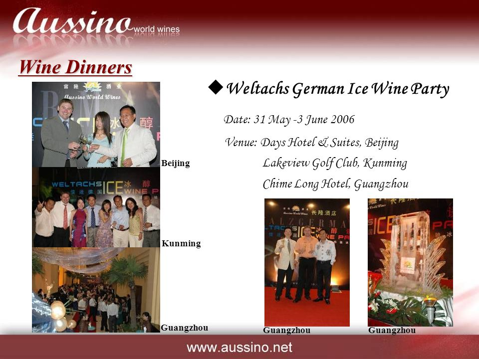 Wine Dinners  Weltachs German Ice Wine Party Date: 31 May -3 June 2006 Venue: Days Hotel & Suites, Beijing Lakeview Golf Club, Kunming Chime Long Hotel, Guangzhou Beijing Guangzhou Kunming Guangzhou