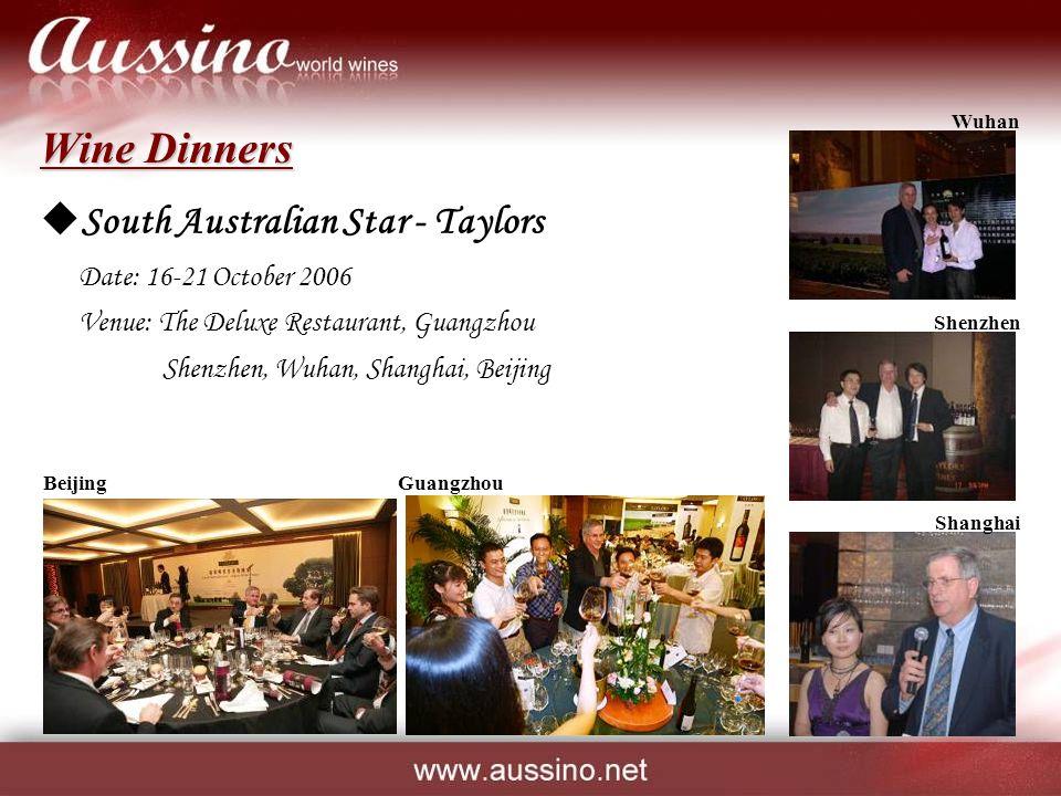 Wine Dinners  South Australian Star - Taylors Date: 16-21 October 2006 Venue: The Deluxe Restaurant, Guangzhou Shenzhen, Wuhan, Shanghai, Beijing GuangzhouBeijing Shanghai Wuhan Shenzhen