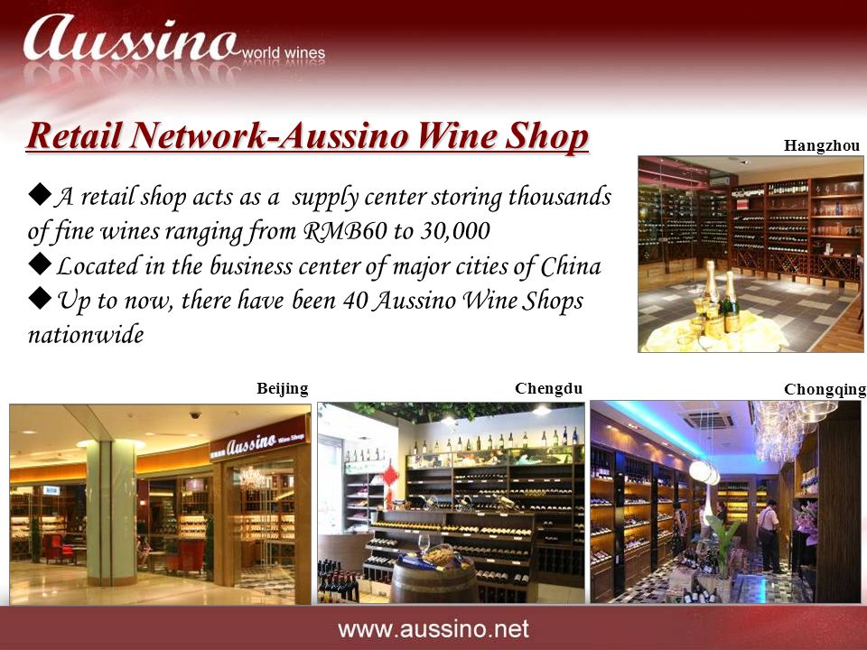  A retail shop acts as a supply center storing thousands of fine wines ranging from RMB60 to 30,000  Located in the business center of major cities of China  Up to now, there have been 40 Aussino Wine Shops nationwide Retail Network-Aussino Wine Shop Hangzhou Chongqing ChengduBeijing