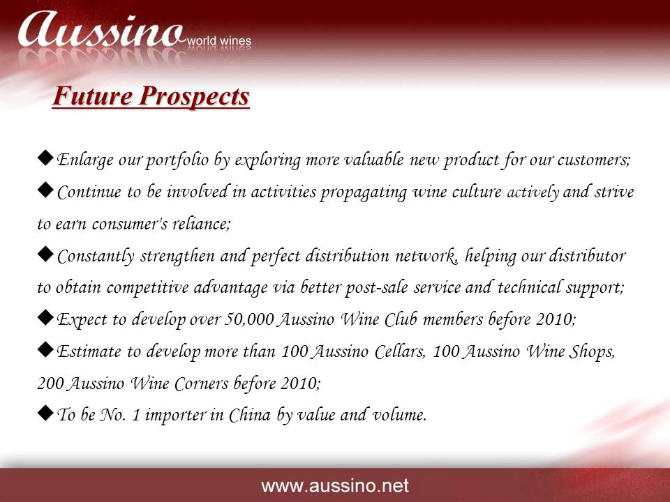 Future Prospects  Enlarge our portfolio by exploring more valuable new product for our customers;  Continue to be involved in activities propagating wine culture actively and strive to earn consumer s reliance;  Constantly strengthen and perfect distribution network, helping our distributor to obtain competitive advantage via better post-sale service and technical support;  Expect to develop over 50,000 Aussino Wine Club members before 2010;  Estimate to develop more than 100 Aussino Cellars, 100 Aussino Wine Shops, 200 Aussino Wine Corners before 2010;  To be No.