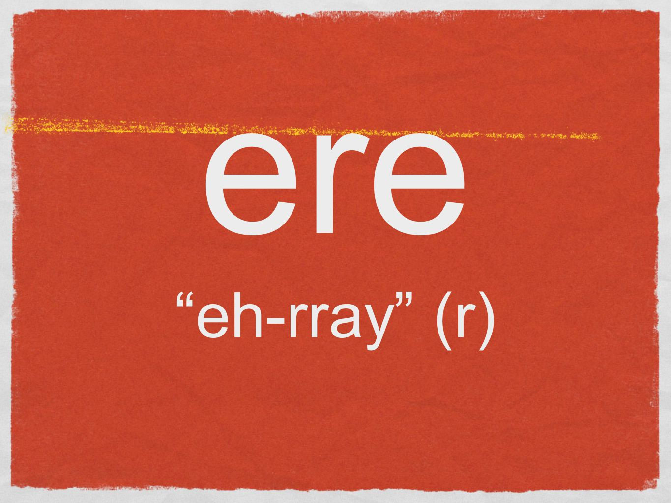 ere eh-rray (r)