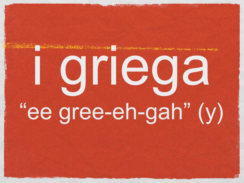 i griega ee gree-eh-gah (y)