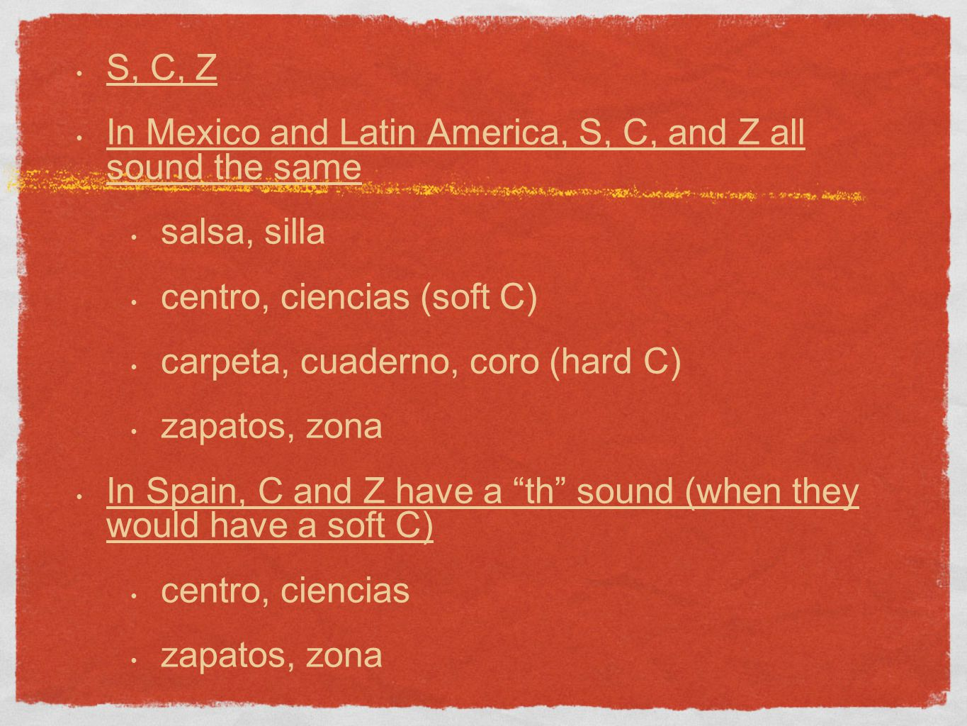 S, C, Z In Mexico and Latin America, S, C, and Z all sound the same salsa, silla centro, ciencias (soft C) carpeta, cuaderno, coro (hard C) zapatos, zona In Spain, C and Z have a th sound (when they would have a soft C) centro, ciencias zapatos, zona