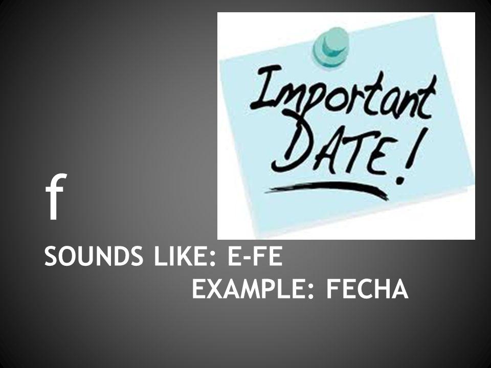 SOUNDS LIKE: E-FE EXAMPLE: FECHA f