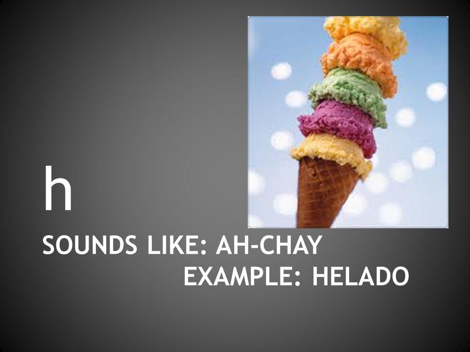 SOUNDS LIKE: AH-CHAY EXAMPLE: HELADO h
