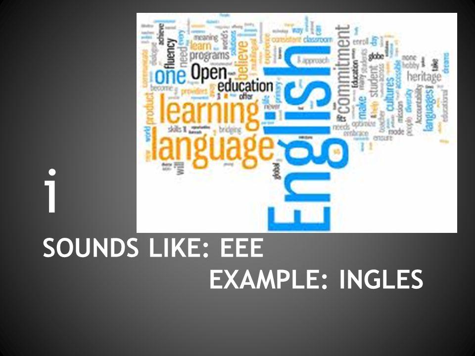 SOUNDS LIKE: EEE EXAMPLE: INGLES i