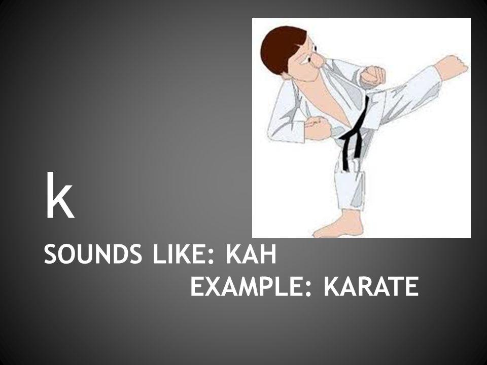 SOUNDS LIKE: KAH EXAMPLE: KARATE k