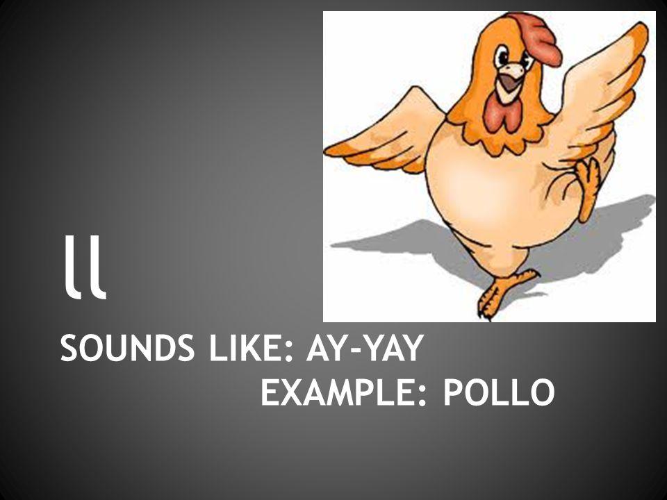 SOUNDS LIKE: AY-YAY EXAMPLE: POLLO ll