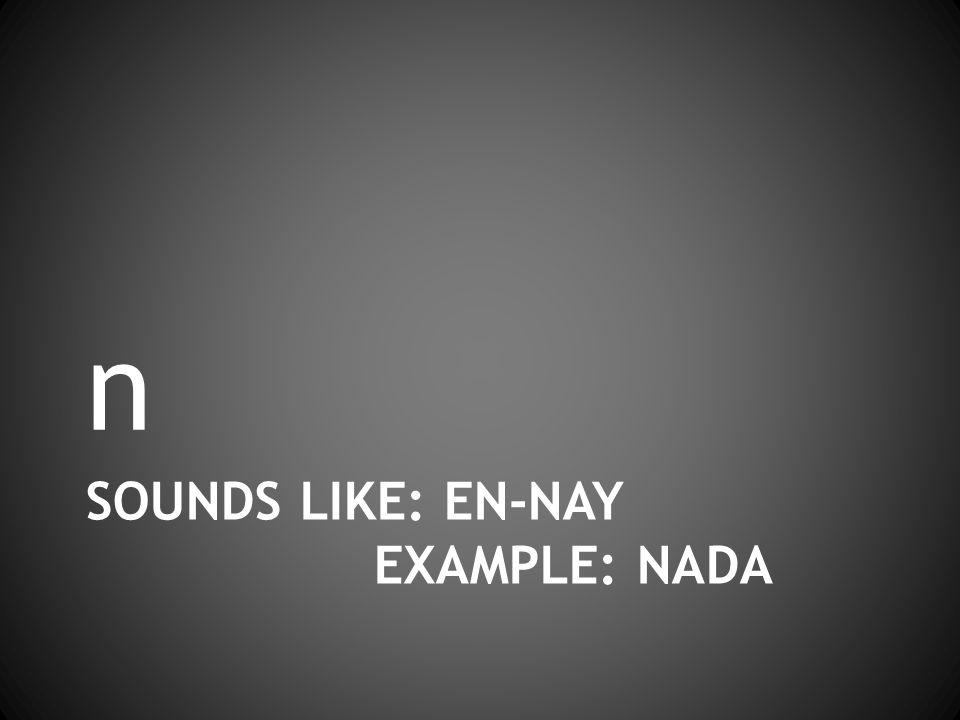 SOUNDS LIKE: EN-NAY EXAMPLE: NADA n