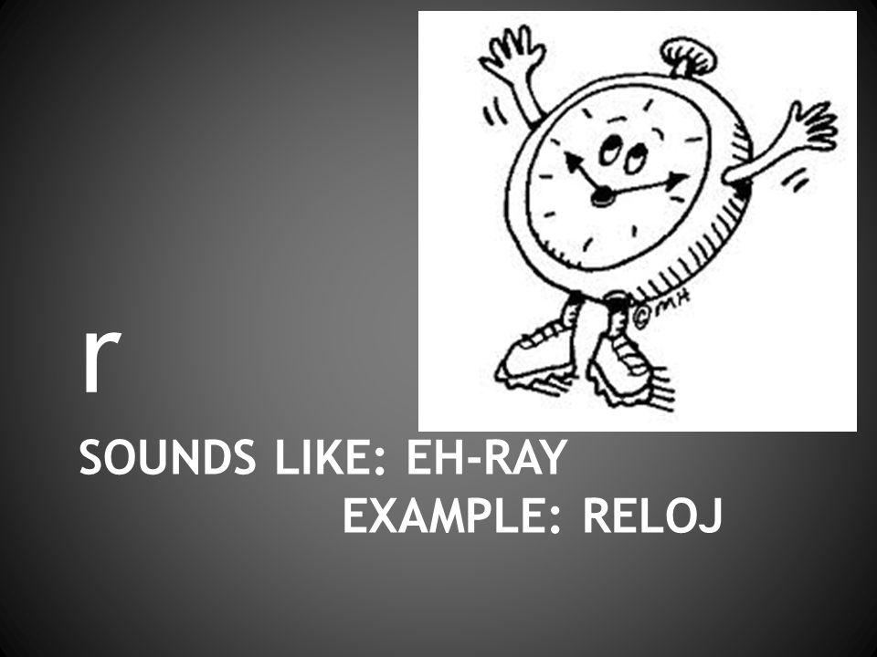 SOUNDS LIKE: EH-RAY EXAMPLE: RELOJ r