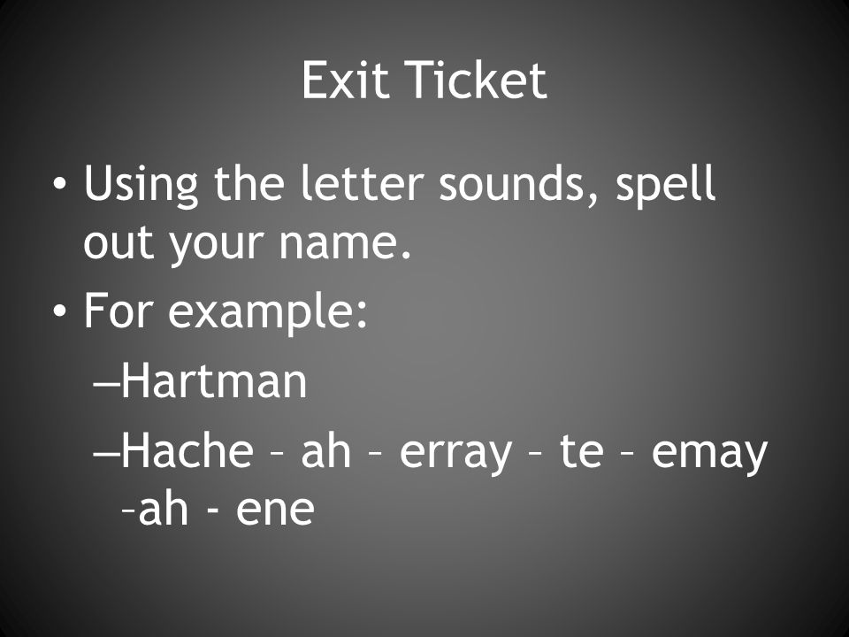 Exit Ticket Using the letter sounds, spell out your name.