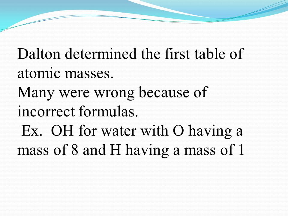 Dalton determined the first table of atomic masses. Many were wrong because of incorrect formulas. Ex. OH for water with O having a mass of 8 and H ha