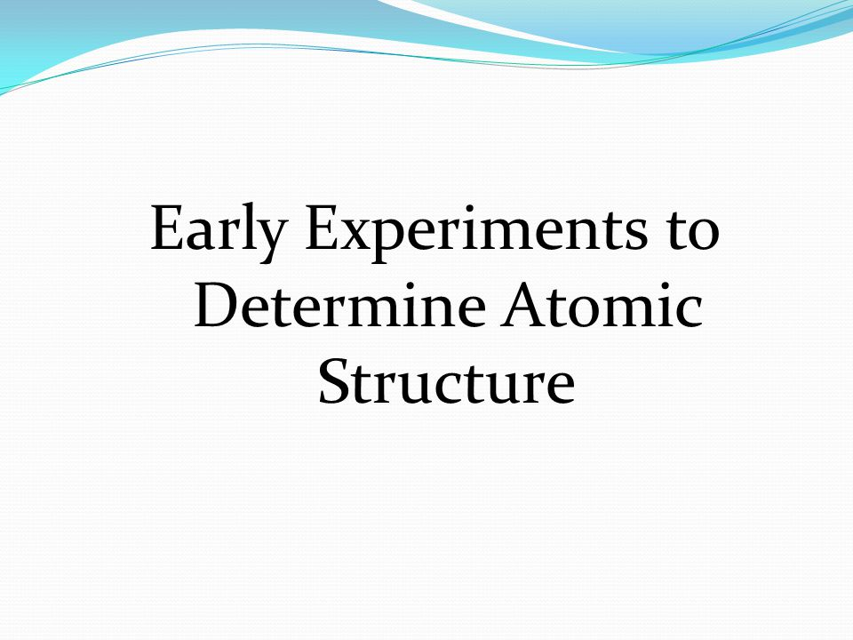 Early Experiments to Determine Atomic Structure