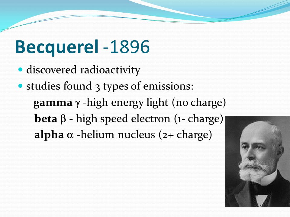 Becquerel -1896 discovered radioactivity studies found 3 types of emissions: gamma  -high energy light (no charge) beta  - high speed electron (1- c