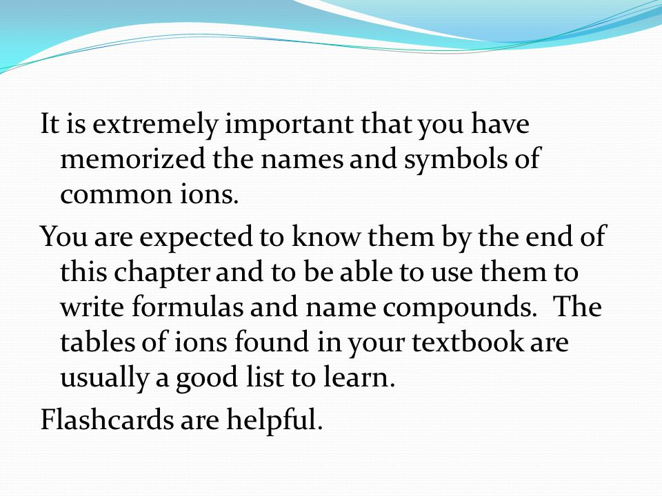 It is extremely important that you have memorized the names and symbols of common ions. You are expected to know them by the end of this chapter and t