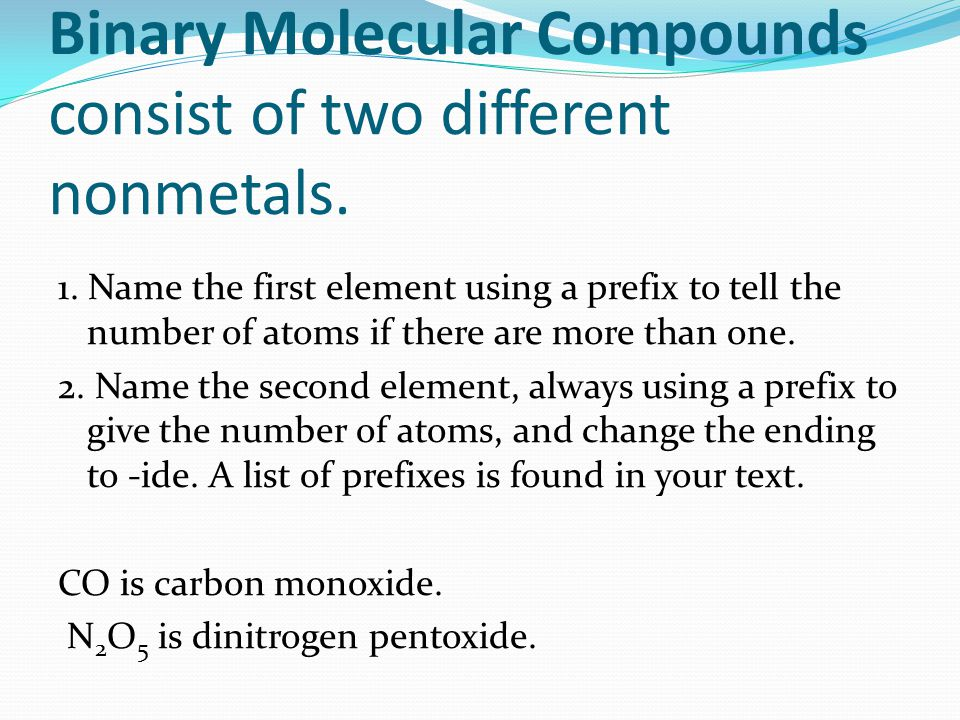 Binary Molecular Compounds consist of two different nonmetals. 1. Name the first element using a prefix to tell the number of atoms if there are more