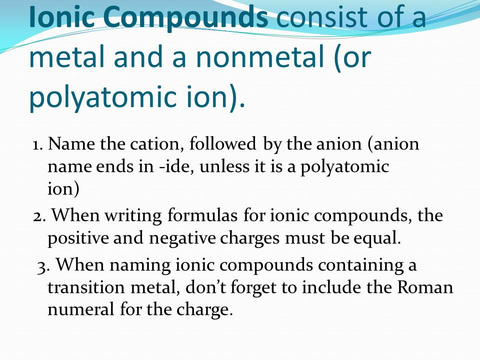 Ionic Compounds consist of a metal and a nonmetal (or polyatomic ion). 1. Name the cation, followed by the anion (anion name ends in -ide, unless it i