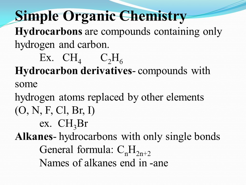 Simple Organic Chemistry Hydrocarbons are compounds containing only hydrogen and carbon. Ex. CH 4 C 2 H 6 Hydrocarbon derivatives- compounds with some
