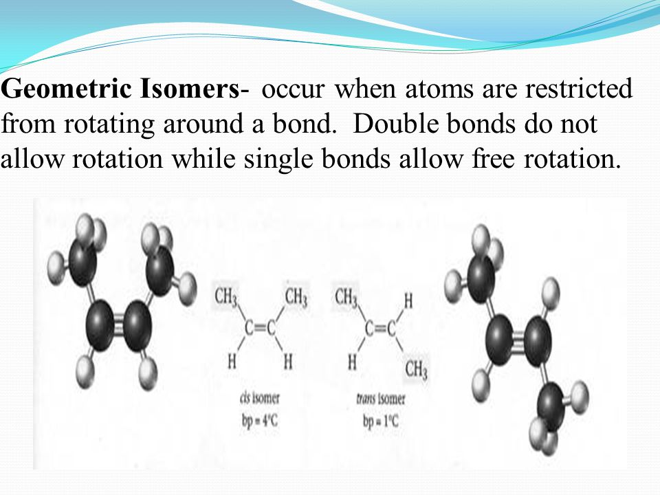 Geometric Isomers- occur when atoms are restricted from rotating around a bond. Double bonds do not allow rotation while single bonds allow free rotat